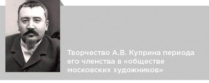 Александр Куприн. Критика. Творчество А.В. Куприна периода его членства в «обществе московских художников»