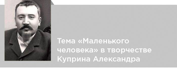Александр Куприн. Критика. Тема «Маленького человека» в творчестве Куприна Александра Ивановича